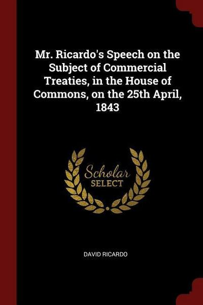 Mr. Ricardo's Speech on the Subject of Commercial Treaties, in the House of Commons, on the 25th April, 1843