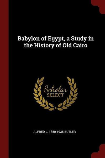 Babylon of Egypt, a Study in the History of Old Cairo