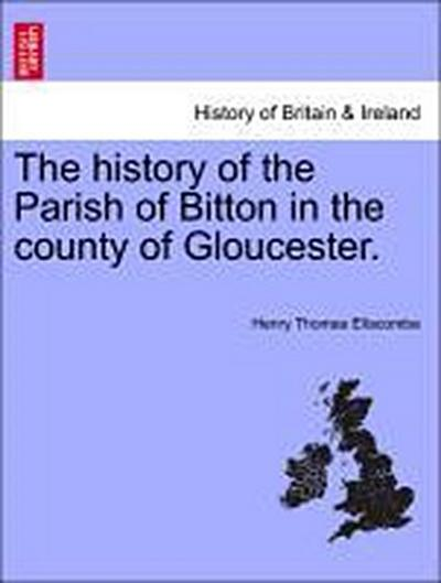 The history of the Parish of Bitton in the county of Gloucester.