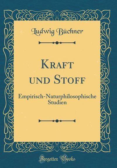 Kraft Und Stoff: Empirisch-Naturphilosophische Studien (Classic Reprint)