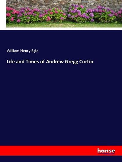 Life and Times of Andrew Gregg Curtin
