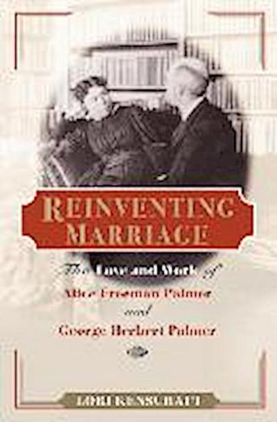 Reinventing Marriage: The Love and Work of Alice Freeman Palmer and George Herbert Palmer