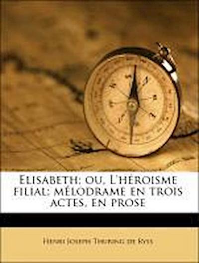 Elisabeth; ou, L'héroisme filial; mélodrame en trois actes, en prose