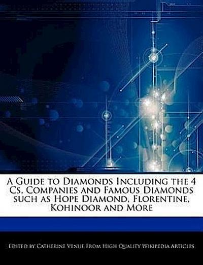 A Guide to Diamonds Including the 4 CS, Companies and Famous Diamonds Such as Hope Diamond, Florentine, Kohinoor and More