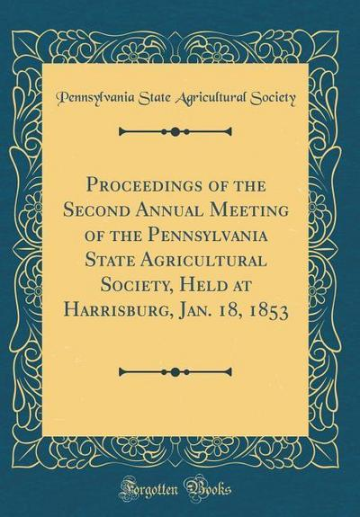 Proceedings of the Second Annual Meeting of the Pennsylvania State Agricultural Society, Held at Harrisburg, Jan. 18, 1853 (Classic Reprint)