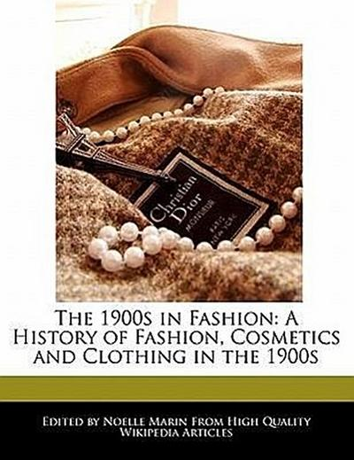 The 1900s in Fashion: A History of Fashion, Cosmetics and Clothing in the 1900s