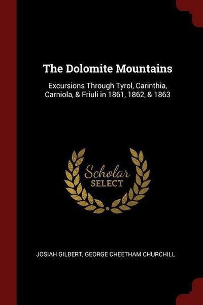 The Dolomite Mountains: Excursions Through Tyrol, Carinthia, Carniola, & Friuli in 1861, 1862, & 1863