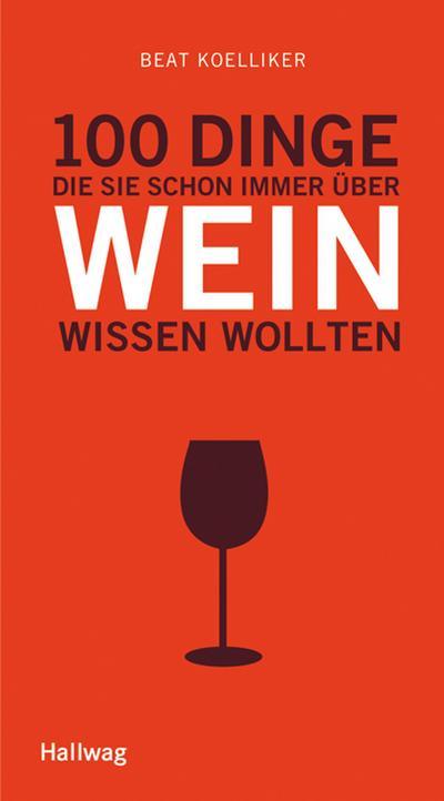 100 Dinge, die Sie schon immer über Wein wissen wollten   ; Hallwag Kompasse Relaunch 2011 ; Deutsch; ca. 160 S., 35 Fotos -