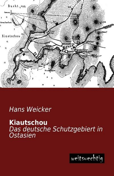 Kiautschou: Das deutsche Schutzgebiert in Ostasien