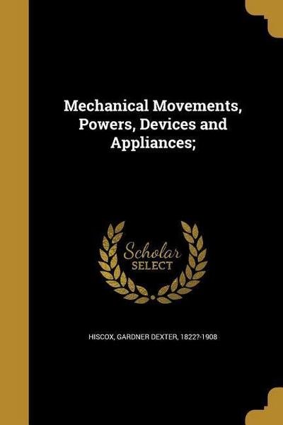 Mechanical Movements, Powers, Devices and Appliances;