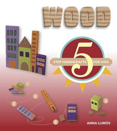 Wood: 5-Step Handicrafts for Kids