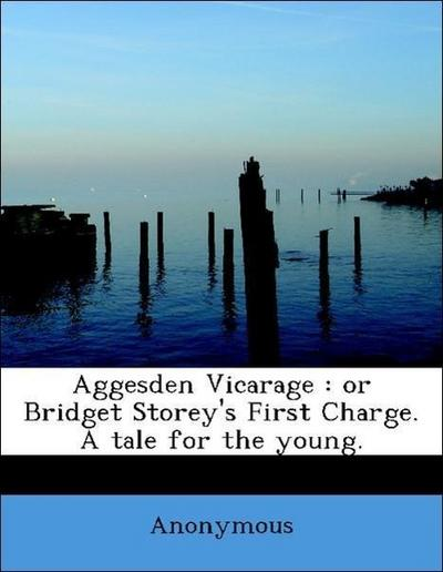 Aggesden Vicarage : or Bridget Storey's First Charge. A tale for the young.