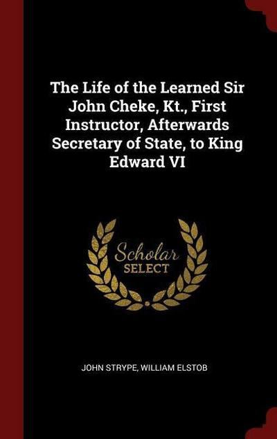 The Life of the Learned Sir John Cheke, Kt., First Instructor, Afterwards Secretary of State, to King Edward VI