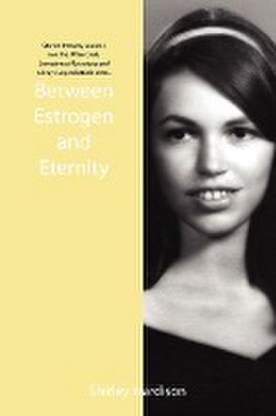 Between Estrogen and Eternity: Stories from My Journey Into the Often Dark, Sometimes Mysterious and Always Unpredictable Years..