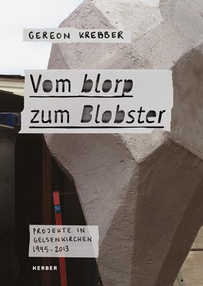 Gereon Krebber. Vom blorp zum Blobster. Projekte in Gelsenkirchen 1995-2013