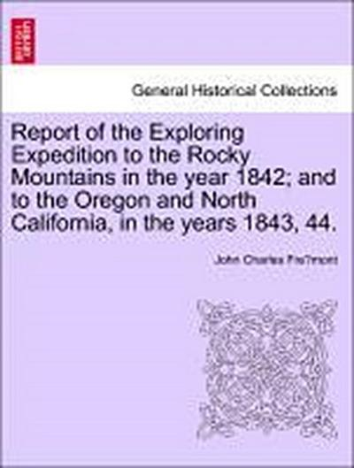 Report of the Exploring Expedition to the Rocky Mountains in the year 1842; and to the Oregon and North California, in the years 1843, 44.