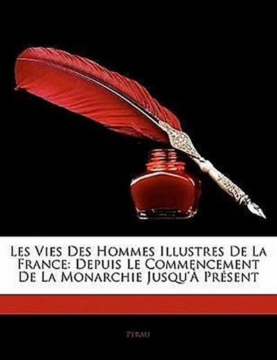 Les Vies Des Hommes Illustres De La France: Depuis Le Commencement De La Monarchie Jusqu'à Présent