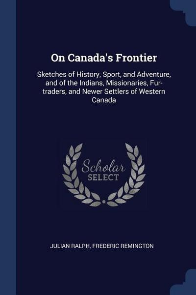 On Canada's Frontier: Sketches of History, Sport, and Adventure, and of the Indians, Missionaries, Fur-Traders, and Newer Settlers of Wester