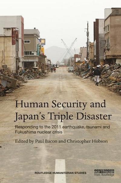 Human Security and Japan's Triple Disaster: Responding to the 2011 Earthquake, Tsunami and Fukushima Nuclear Crisis