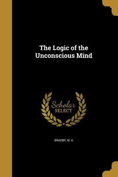 LOGIC OF THE UNCONSCIOUS MIND
