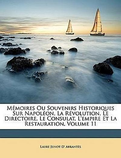 Mémoires Ou Souvenirs Historiques Sur Napoléon, La Révolution, Le Directoire, Le Consulat, L'empire Et La Restauration, Volume 11