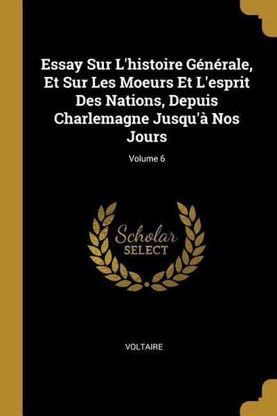 Essay Sur l'Histoire Générale, Et Sur Les Moeurs Et l'Esprit Des Nations, Depuis Charlemagne Jusqu'à Nos Jours; Volume 6