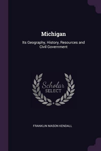 Michigan: Its Geography, History, Resources and Civil Government