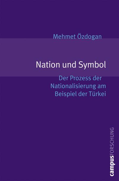 Nation und Symbol: Der Prozess der Nationalisierung am Beispiel der Türkei (Campus Forschung, 916)