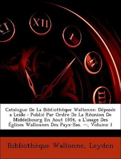 Catalogue De La Bibliothèque Wallonne: Déposée a Leide : Publié Par Ordre De La Réunion De Middelbourg En Aout 1854, a L'usage Des Églises Wallonnes Des Pays-Bas. --, Volume 1
