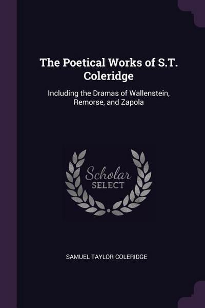 The Poetical Works of S.T. Coleridge: Including the Dramas of Wallenstein, Remorse, and Zapola