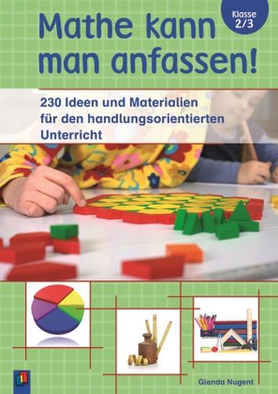 Mathe kann man anfassen! Klasse 2/3: 230 Ideen und Materialien für den handlungsorientierten Unterricht