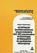 Entwicklung des beruflichen Schulwesens in Bayern in den Jahren 1945-1953 unter besonderer Berücksichtigung der Bildungspolitik der amerikanischen Militärregierung