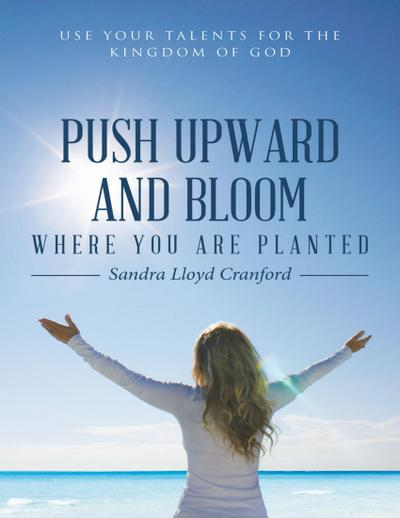 Push Upward and Bloom Where You Are Planted: Use Your Talents for the Kingdom of God