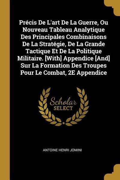 Précis de l'Art de la Guerre, Ou Nouveau Tableau Analytique Des Principales Combinaisons de la Stratégie, de la Grande Tactique Et de la Politique Mil
