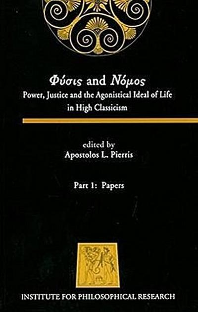 Physis and Nomos, Part 1: Papers: Power, Justice and the Agonistical Ideal of Life in High Classicism
