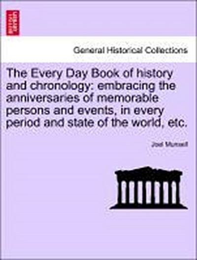 The Every Day Book of history and chronology: embracing the anniversaries of memorable persons and events, in every period and state of the world, etc.