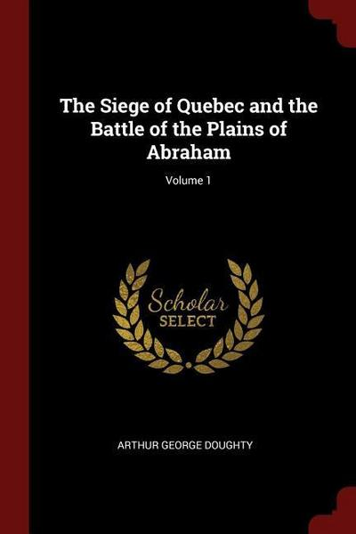 The Siege of Quebec and the Battle of the Plains of Abraham; Volume 1