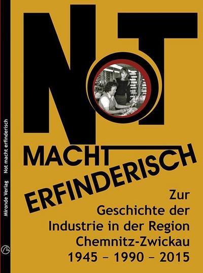 Not macht erfinderisch: Zur Geschichte der Industrie in der Region Chemnitz-Zwickau. 1945 - 1990 - 2015.