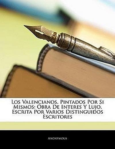 Los Valencianos, Pintados Por Si Mismos: Obra De Interes Y Lujo, Escrita Por Varios Distinguidos Escritores