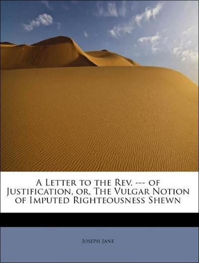 A Letter to the Rev. --- of Justification, or, The Vulgar Notion of Imputed Righteousness Shewn