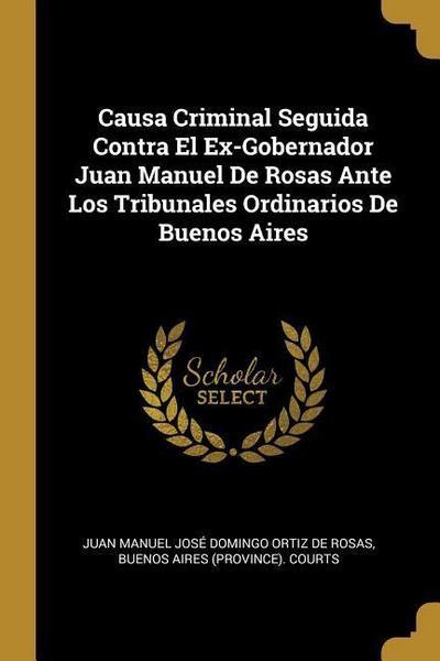 Causa Criminal Seguida Contra El Ex-Gobernador Juan Manuel de Rosas Ante Los Tribunales Ordinarios de Buenos Aires