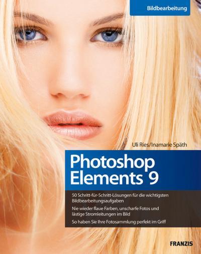 Photoshop Elements 9 - 50 Schritt-für-Schritt-Lösungen für die wichtigsten Bildbearbeitungsaufgaben, nie wieder flaue Farben oder unscharfe Fotos, die eigene Fotosammlung perfekt im Griff - Franzis Verlag - Broschiert, Deutsch, Uli Ries,Inamarie Späth, ,