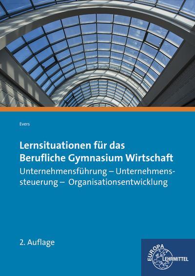 Lernsituationen für das Berufliche Gymnasium Wirtschaft: Unternehmensführung - Unternehmenssteuerung - Organisationsentwicklung