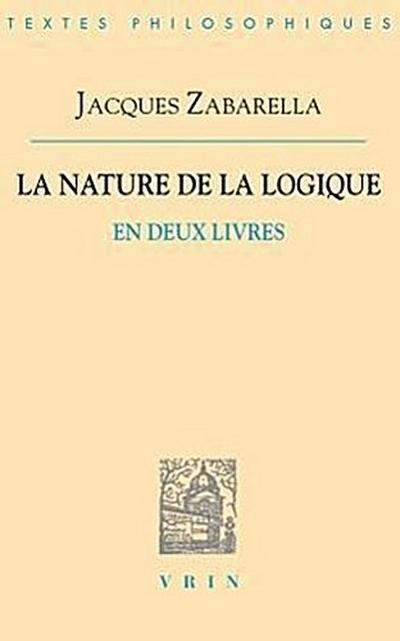 Jacques Zabarella: La Nature de La Logique En Deux Livres
