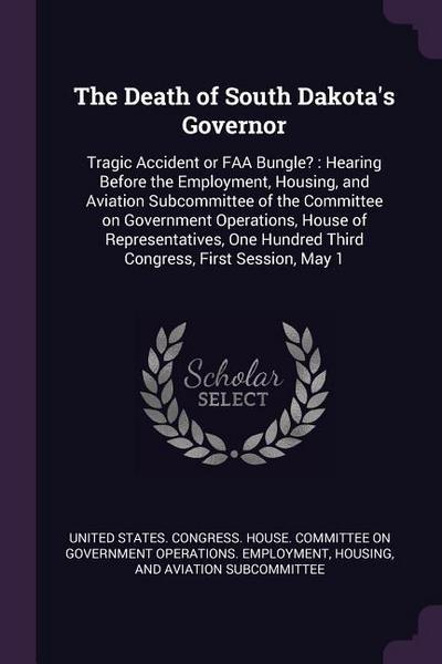 The Death of South Dakota's Governor: Tragic Accident or FAA Bungle?: Hearing Before the Employment, Housing, and Aviation Subcommittee of the Committ
