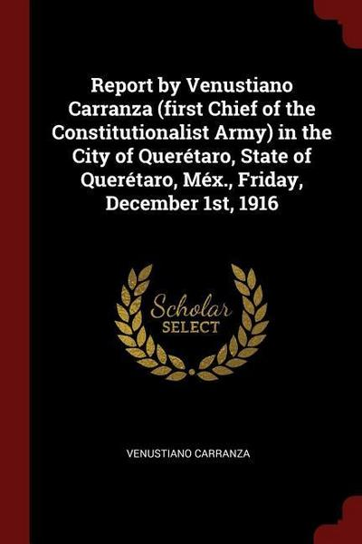 Report by Venustiano Carranza (First Chief of the Constitutionalist Army) in the City of Querétaro, State of Querétaro, Méx., Friday, December 1st, 19