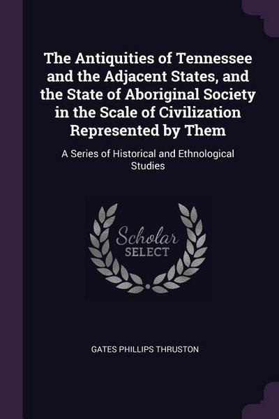 The Antiquities of Tennessee and the Adjacent States, and the State of Aboriginal Society in the Scale of Civilization Represented by Them: A Series o