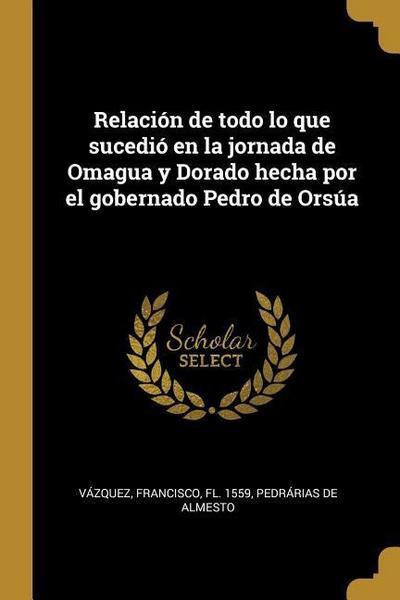 Relación de Todo Lo Que Sucedió En La Jornada de Omagua Y Dorado Hecha Por El Gobernado Pedro de Orsúa