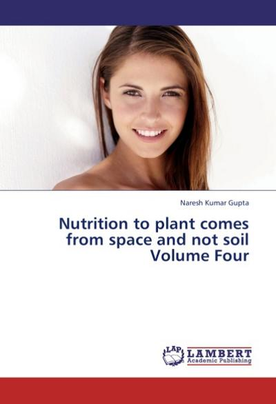 Nutrition to plant comes from space and not soil Volume Four