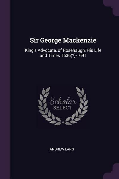 Sir George MacKenzie: King's Advocate, of Rosehaugh, His Life and Times 1636(?)-1691